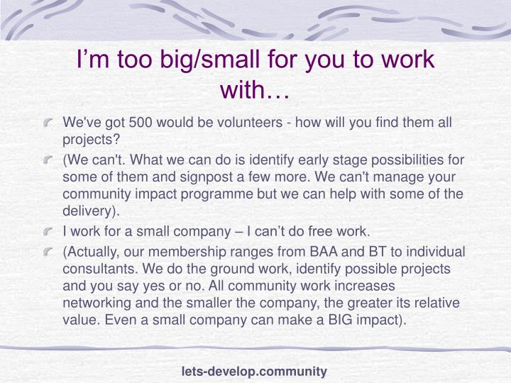 I'm too big/small for you to work with…