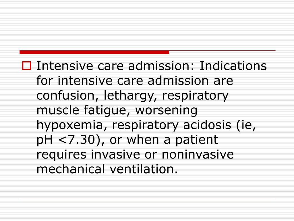Intensive care admission: Indications for intensive care admission are confusion, lethargy, respiratory muscle fatigue, worsening hypoxemia, respiratory acidosis (ie, pH <7.30), or when a patient requires invasive or noninvasive mechanical ventilation.