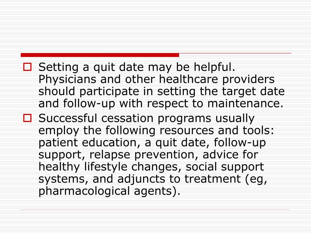 Setting a quit date may be helpful. Physicians and other healthcare providers should participate in setting the target date and follow-up with respect to maintenance.