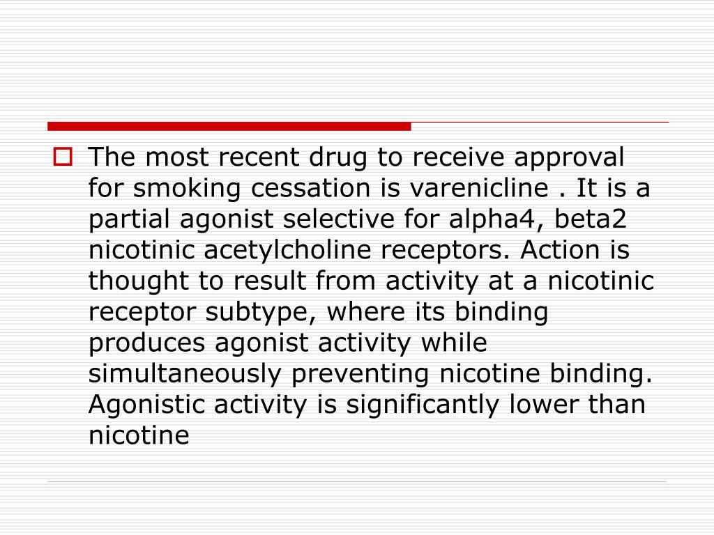 The most recent drug to receive approval for smoking cessation is varenicline . It is a partial agonist selective for alpha4, beta2 nicotinic acetylcholine receptors. Action is thought to result from activity at a nicotinic receptor subtype, where its binding produces agonist activity while simultaneously preventing nicotine binding. Agonistic activity is significantly lower than nicotine