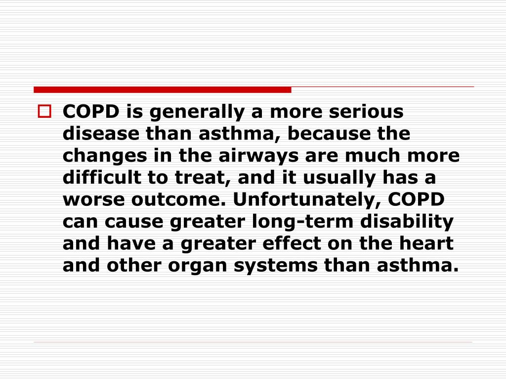 COPD is generally a more serious disease than asthma, because the changes in the airways are much more difficult to treat, and it usually has a worse outcome. Unfortunately, COPD can cause greater long-term disability and have a greater effect on the heart and other organ systems than asthma.