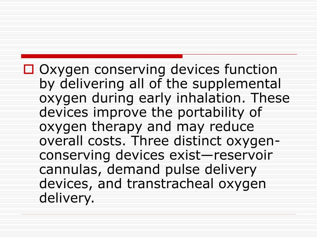 Oxygen conserving devices function by delivering all of the supplemental oxygen during early inhalation. These devices improve the portability of oxygen therapy and may reduce overall costs. Three distinct oxygen-conserving devices exist—reservoir cannulas, demand pulse delivery devices, and transtracheal oxygen delivery.