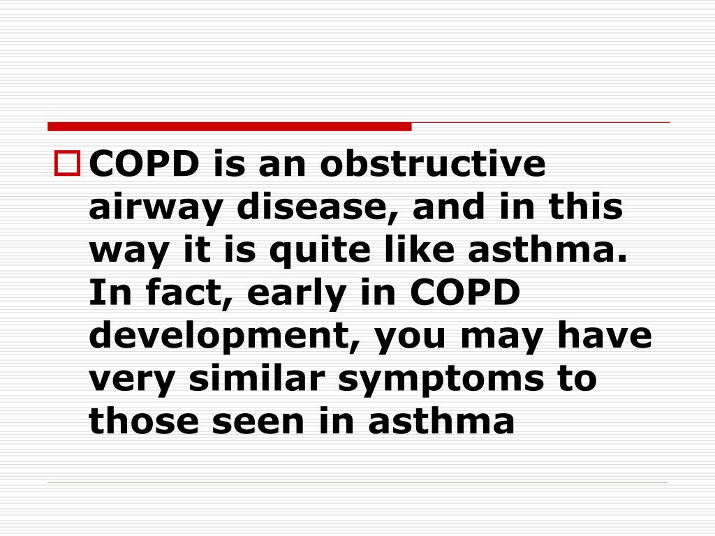 COPD is an obstructive airway disease, and in this way it is quite like asthma. In fact, early in COPD development, you may have very similar symptoms to those seen in asthma