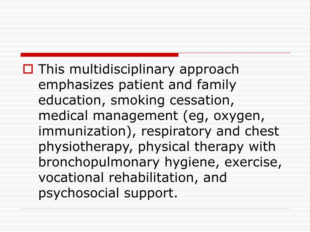 This multidisciplinary approach emphasizes patient and family education, smoking cessation, medical management (eg, oxygen, immunization), respiratory and chest physiotherapy, physical therapy with bronchopulmonary hygiene, exercise, vocational rehabilitation, and psychosocial support.