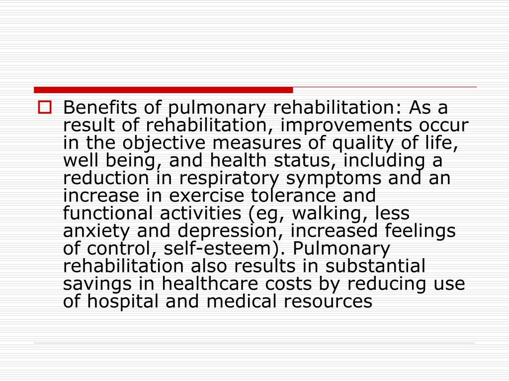 Benefits of pulmonary rehabilitation: As a result of rehabilitation, improvements occur in the objective measures of quality of life, well being, and health status, including a reduction in respiratory symptoms and an increase in exercise tolerance and functional activities (eg, walking, less anxiety and depression, increased feelings of control, self-esteem). Pulmonary rehabilitation also results in substantial savings in healthcare costs by reducing use of hospital and medical resources