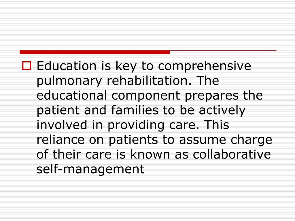 Education is key to comprehensive pulmonary rehabilitation. The educational component prepares the patient and families to be actively involved in providing care. This reliance on patients to assume charge of their care is known as collaborative self-management