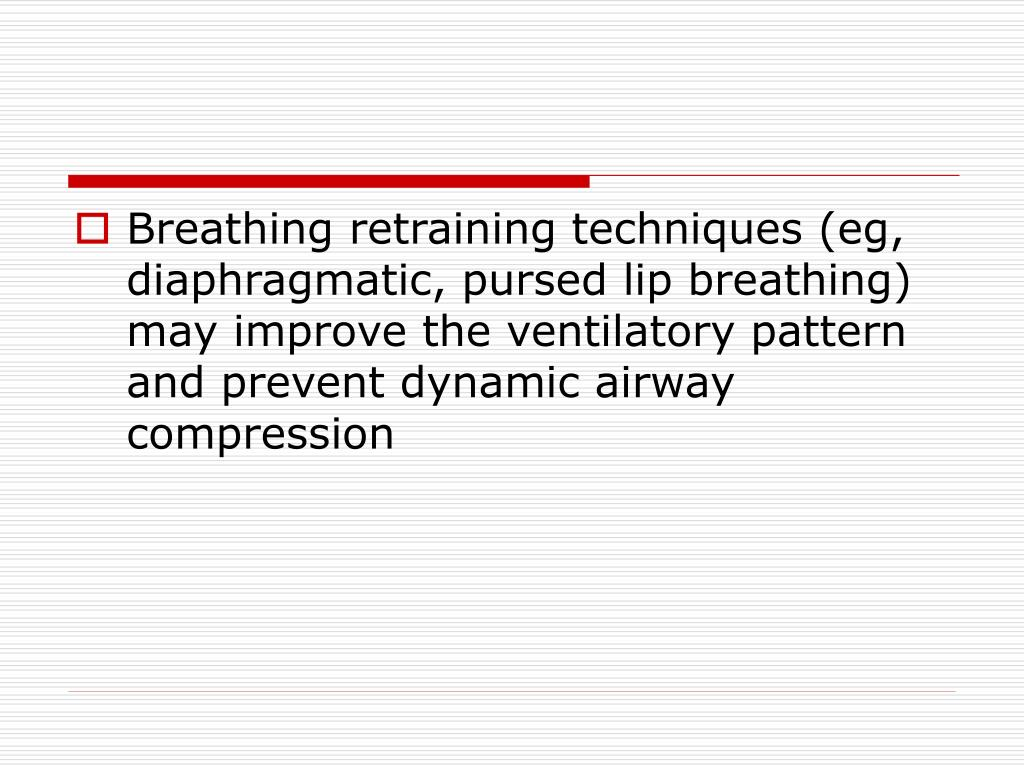 Breathing retraining techniques (eg, diaphragmatic, pursed lip breathing) may improve the ventilatory pattern and prevent dynamic airway compression