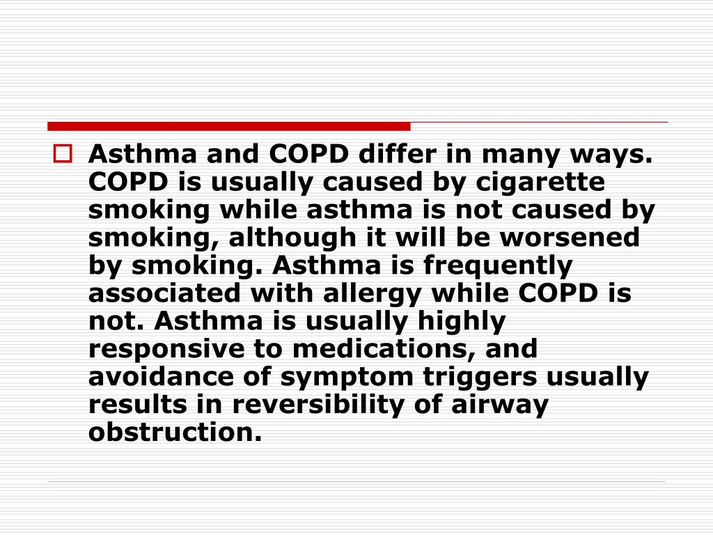 Asthma and COPD differ in many ways. COPD is usually caused by cigarette smoking while asthma is not caused by smoking, although it will be worsened by smoking. Asthma is frequently associated with allergy while COPD is not. Asthma is usually highly responsive to medications, and avoidance of symptom triggers usually results in reversibility of airway obstruction.