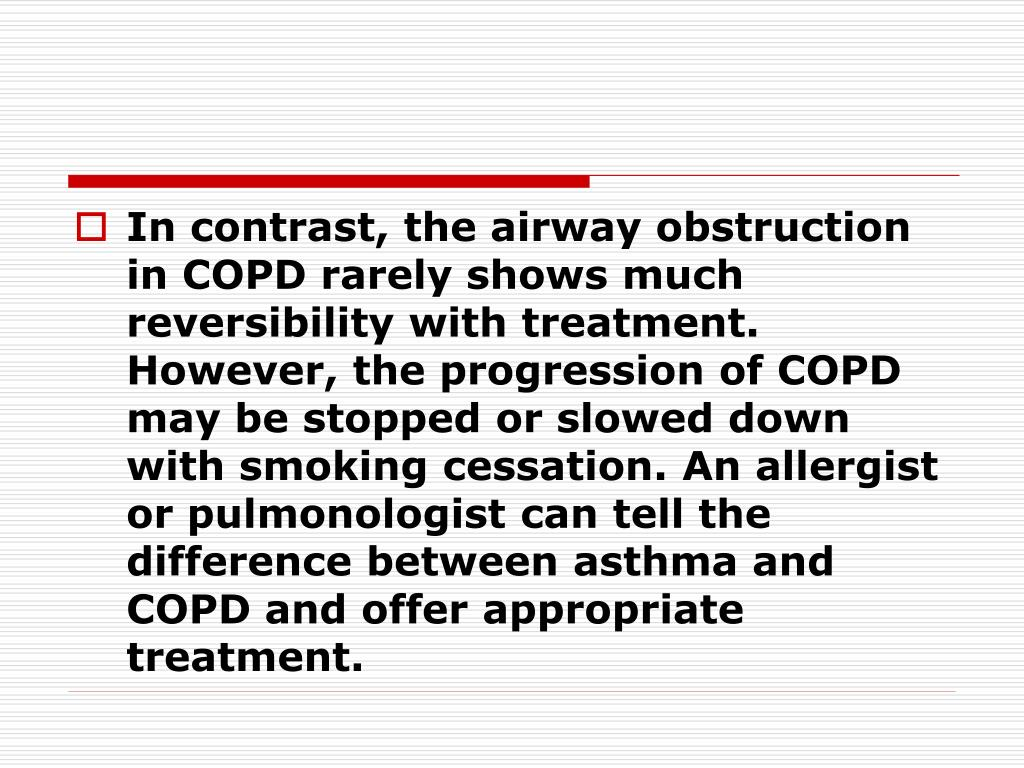 In contrast, the airway obstruction in COPD rarely shows much reversibility with treatment. However, the progression of COPD may be stopped or slowed down with smoking cessation. An allergist or pulmonologist can tell the difference between asthma and COPD and offer appropriate treatment.