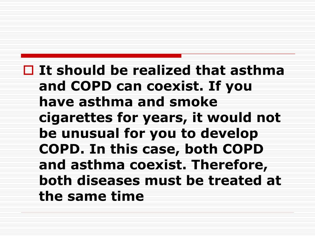 It should be realized that asthma and COPD can coexist. If you have asthma and smoke cigarettes for years, it would not be unusual for you to develop COPD. In this case, both COPD and asthma coexist. Therefore, both diseases must be treated at the same time
