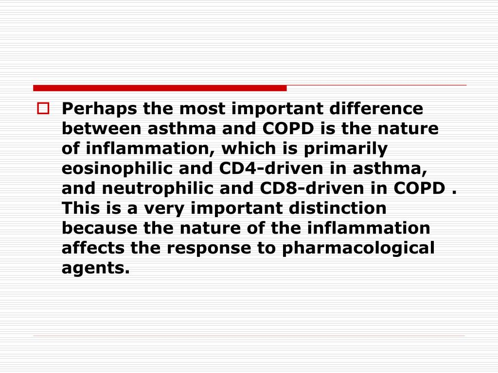 Perhaps the most important difference between asthma and COPD is the nature of inflammation, which is primarily eosinophilic and CD4-driven in asthma, and neutrophilic and CD8-driven in COPD . This is a very important distinction because the nature of the inflammation affects the response to pharmacological agents.