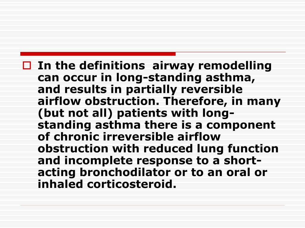 In the definitions  airway remodelling can occur in long-standing asthma,  and results in partially reversible airflow obstruction. Therefore, in many (but not all) patients with long-standing asthma there is a component of chronic irreversible airflow obstruction with reduced lung function and incomplete response to a short-acting bronchodilator or to an oral or inhaled corticosteroid.