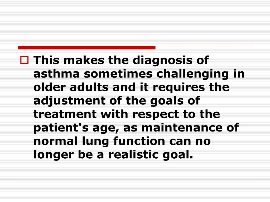 This makes the diagnosis of asthma sometimes challenging in older adults and it requires the adjustment of the goals of treatment with respect to the patient's age, as maintenance of normal lung function can no longer be a realistic goal.