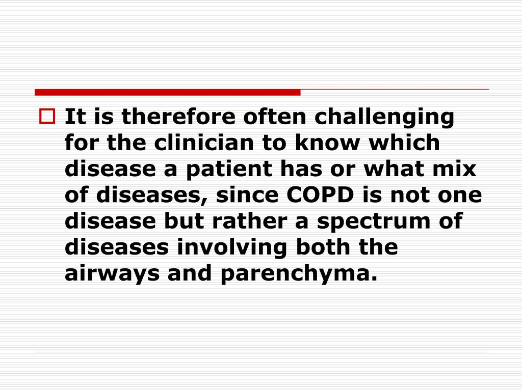 It is therefore often challenging for the clinician to know which disease a patient has or what mix of diseases, since COPD is not one disease but rather a spectrum of diseases involving both the airways and parenchyma.