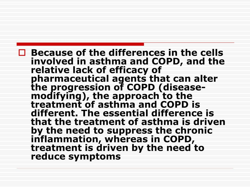 Because of the differences in the cells involved in asthma and COPD, and the relative lack of efficacy of pharmaceutical agents that can alter the progression of COPD (disease-modifying), the approach to the treatment of asthma and COPD is different. The essential difference is that the treatment of asthma is driven by the need to suppress the chronic inflammation, whereas in COPD, treatment is driven by the need to reduce symptoms