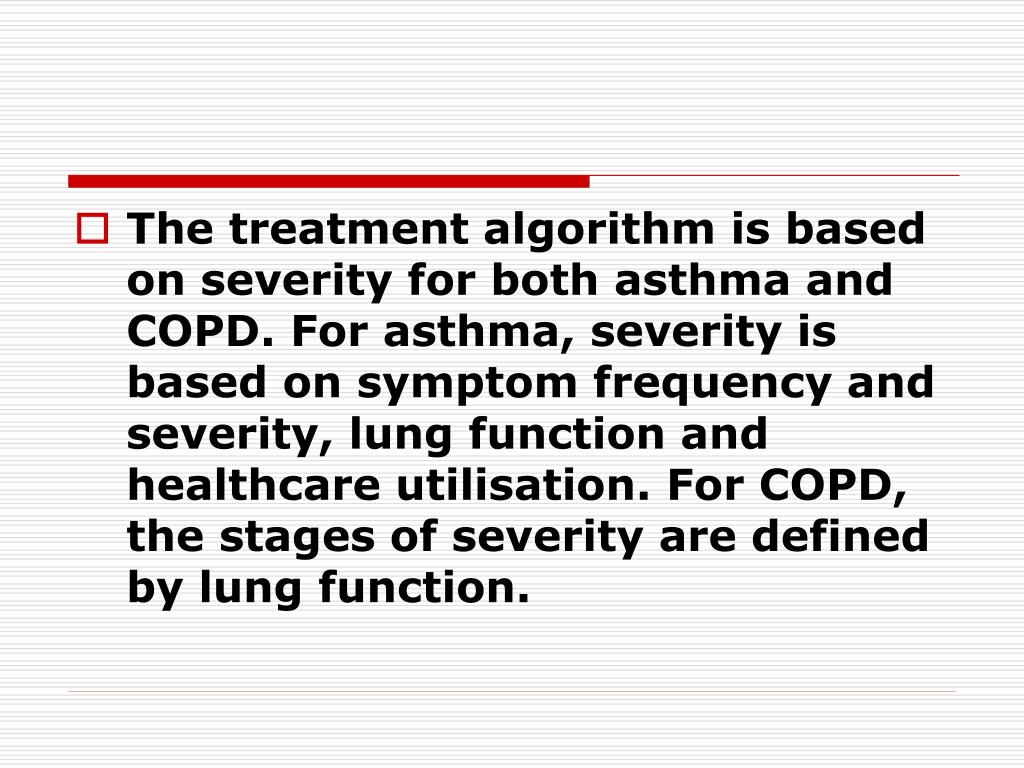 The treatment algorithm is based on severity for both asthma and COPD. For asthma, severity is based on symptom frequency and severity, lung function and healthcare utilisation. For COPD, the stages of severity are defined by lung function.