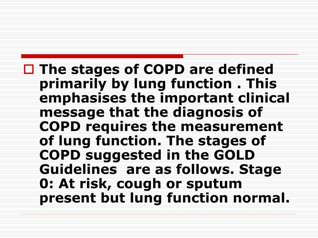 The stages of COPD are defined primarily by lung function . This emphasises the important clinical message that the diagnosis of COPD requires the measurement of lung function. The stages of COPD suggested in the GOLD Guidelines  are as follows. Stage 0: At risk, cough or sputum present but lung function normal.