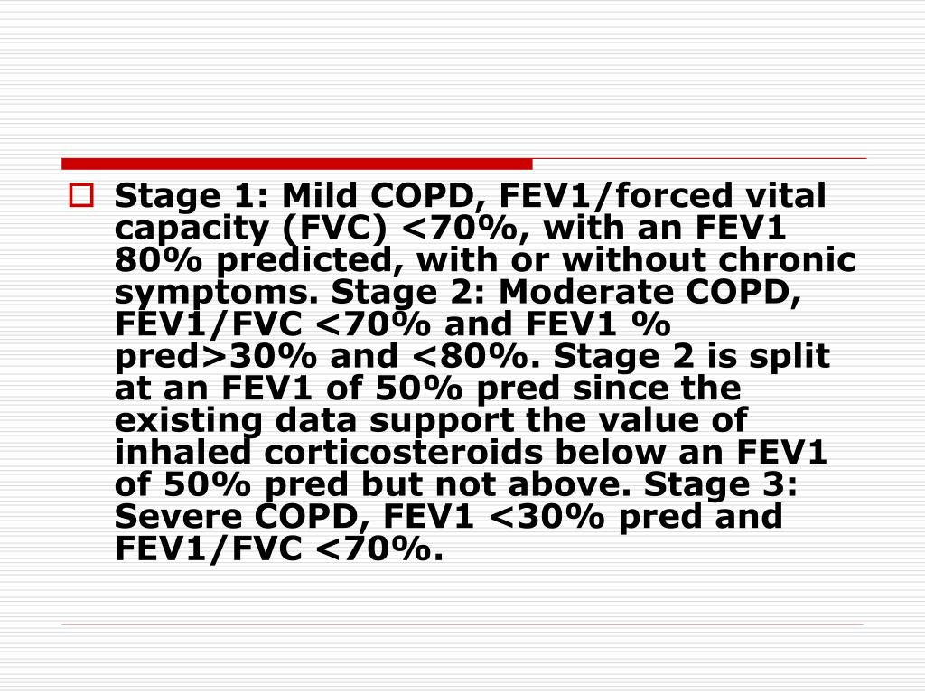 Stage 1: Mild COPD, FEV1/forced vital capacity (FVC) <70%, with an FEV1  80% predicted, with or without chronic symptoms. Stage 2: Moderate COPD, FEV1/FVC <70% and FEV1 % pred>30% and <80%. Stage 2 is split at an FEV1 of 50% pred since the existing data support the value of inhaled corticosteroids below an FEV1 of 50% pred but not above. Stage 3: Severe COPD, FEV1 <30% pred and FEV1/FVC <70%.