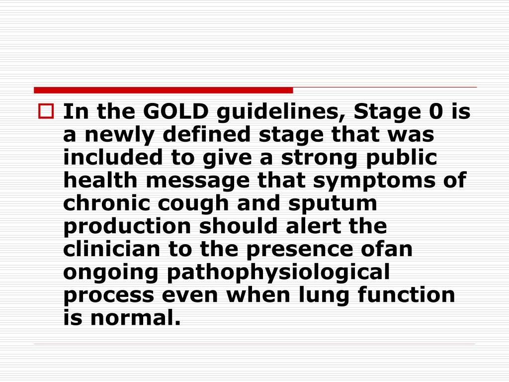 In the GOLD guidelines, Stage 0 is a newly defined stage that was included to give a strong public health message that symptoms of chronic cough and sputum production should alert the clinician to the presence ofan ongoing pathophysiological process even when lung function is normal.
