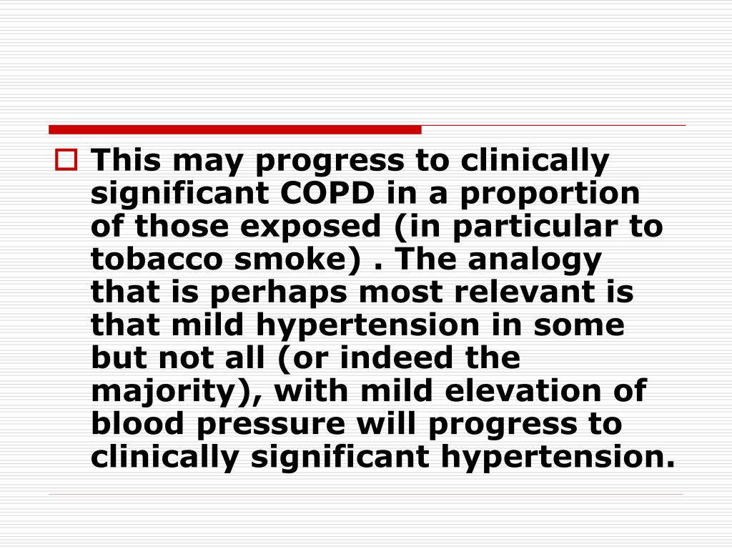 This may progress to clinically significant COPD in a proportion of those exposed (in particular to tobacco smoke) . The analogy that is perhaps most relevant is that mild hypertension in some but not all (or indeed the majority), with mild elevation of blood pressure will progress to clinically significant hypertension.