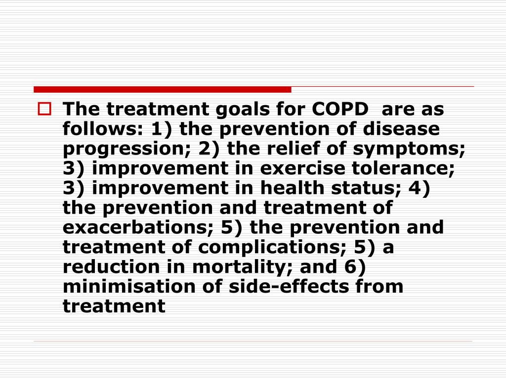 The treatment goals for COPD  are as follows: 1) the prevention of disease progression; 2) the relief of symptoms; 3) improvement in exercise tolerance; 3) improvement in health status; 4) the prevention and treatment of exacerbations; 5) the prevention and treatment of complications; 5) a reduction in mortality; and 6) minimisation of side-effects from treatment