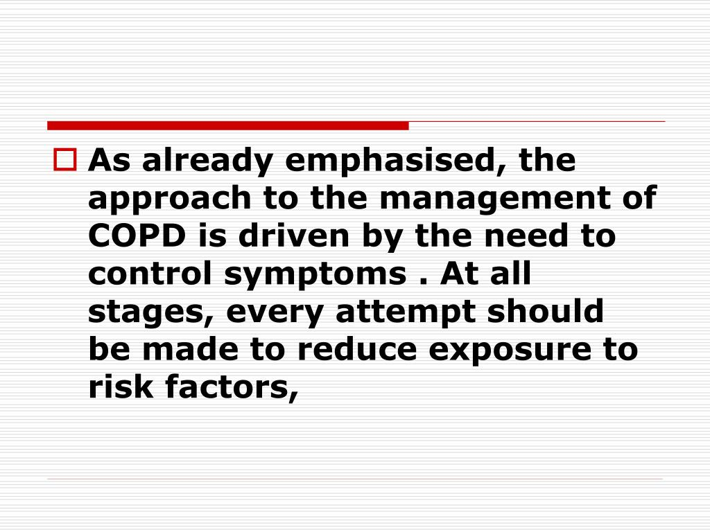 As already emphasised, the approach to the management of COPD is driven by the need to control symptoms . At all stages, every attempt should be made to reduce exposure to risk factors,