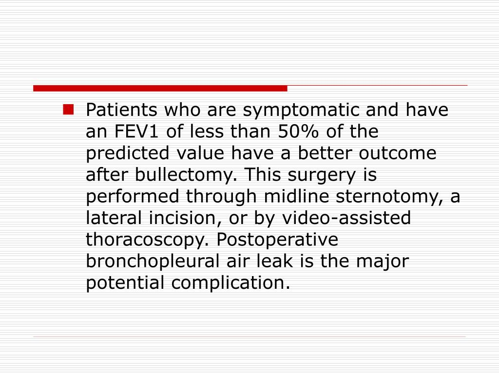 Patients who are symptomatic and have an FEV1 of less than 50% of the predicted value have a better outcome after bullectomy. This surgery is performed through midline sternotomy, a lateral incision, or by video-assisted thoracoscopy. Postoperative bronchopleural air leak is the major potential complication.