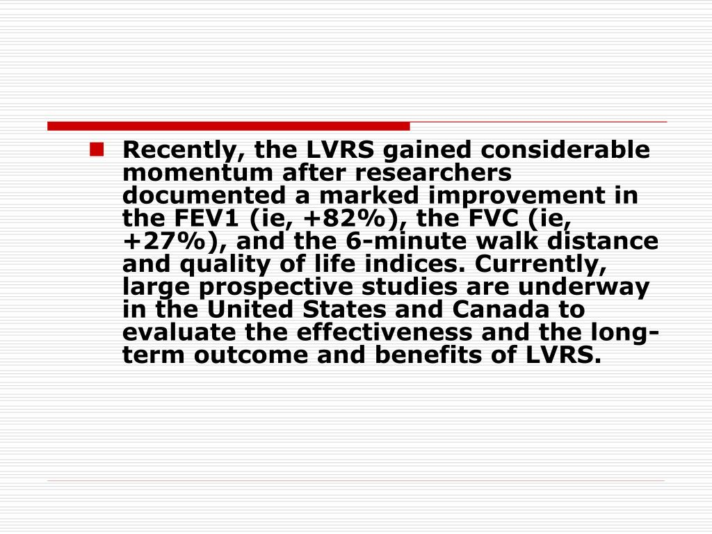 Recently, the LVRS gained considerable momentum after researchers documented a marked improvement in the FEV1 (ie, +82%), the FVC (ie, +27%), and the 6-minute walk distance and quality of life indices. Currently, large prospective studies are underway in the United States and Canada to evaluate the effectiveness and the long-term outcome and benefits of LVRS.