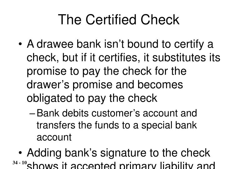 A drawee bank isn't bound to certify a check, but if it certifies, it substitutes its promise to pay the check for the drawer's promise and becomes obligated to pay the check