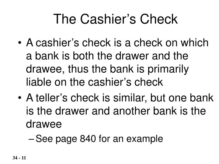 A cashier's check is a check on which a bank is both the drawer and the drawee, thus the bank is primarily liable on the cashier's check