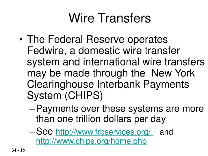 The Federal Reserve operates Fedwire, a domestic wire transfer system and international wire transfers may be made through the  New York Clearinghouse Interbank Payments System (CHIPS)