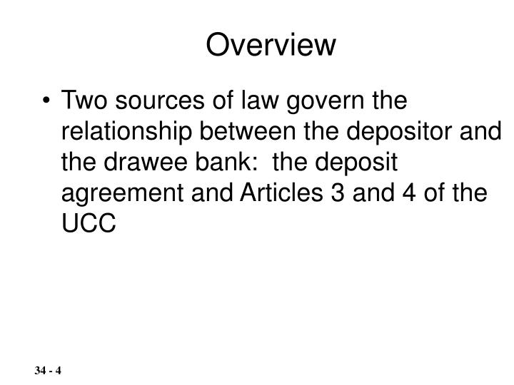 Two sources of law govern the relationship between the depositor and the drawee bank:  the deposit agreement and Articles 3 and 4 of the UCC