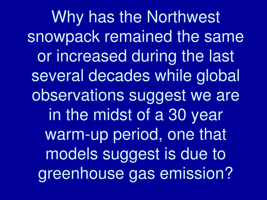 Why has the Northwest snowpack remained the same  or increased during the last several decades while global observations suggest we are in the midst of a 30 year warm-up period, one that models suggest is due to greenhouse gas emission?