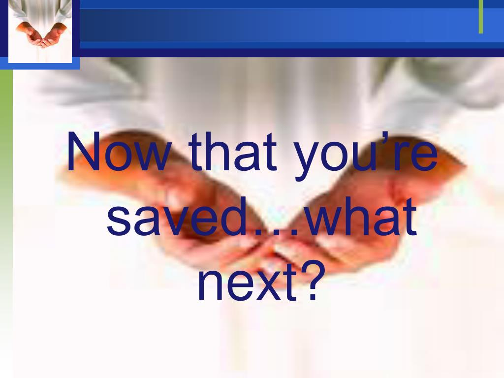 Now that you're saved…what next?