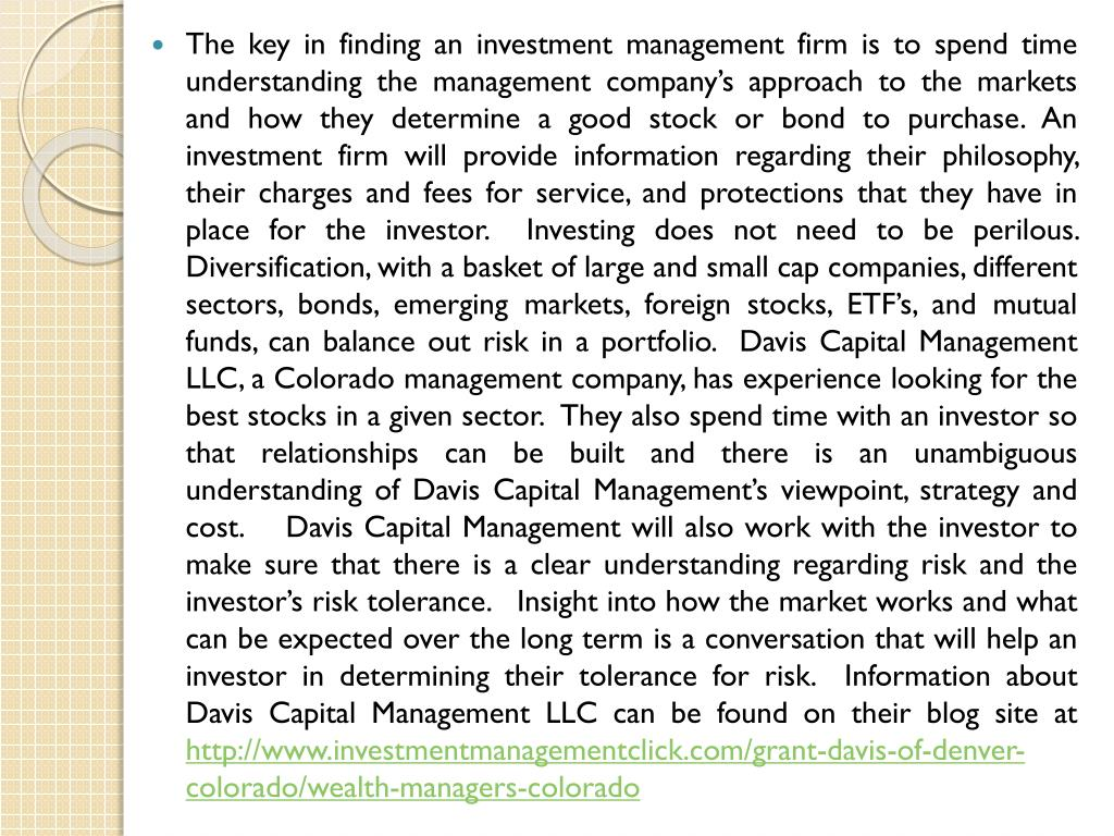 The key in finding an investment management firm is to spend time understanding the management company's approach to the markets and how they determine a good stock or bond to purchase. An investment firm will provide information regarding their philosophy, their charges and fees for service, and protections that they have in place for the investor.  Investing does not need to be perilous.   Diversification, with a basket of large and small cap companies, different sectors, bonds, emerging markets, foreign stocks, ETF's, and mutual funds, can balance out risk in a portfolio.  Davis Capital Management LLC, a Colorado management company, has experience looking for the best stocks in a given sector.  They also spend time with an investor so that relationships can be built and there is an unambiguous understanding of Davis Capital Management's viewpoint, strategy and cost.    Davis Capital Management will also work with the investor to make sure that there is a clear understanding regarding risk and the investor's risk tolerance.   Insight into how the market works and what can be expected over the long term is a conversation that will help an investor in determining their tolerance for risk.  Information about Davis Capital Management LLC can be found on their blog site at