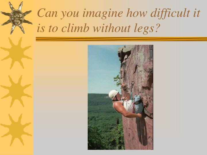 Can you imagine how difficult it is to climb without legs?