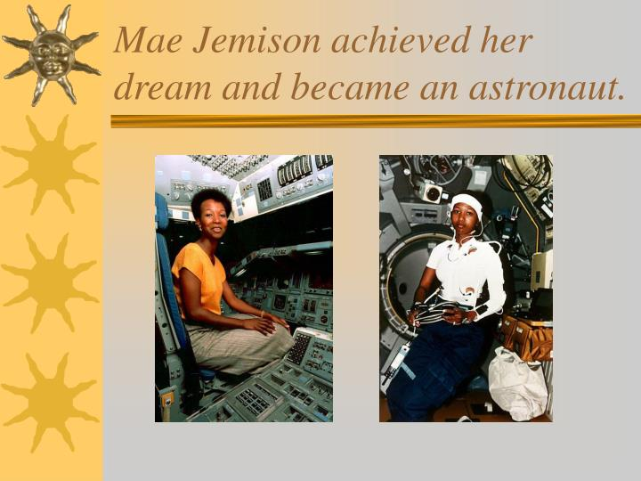 Mae Jemison achieved her dream and became an astronaut.