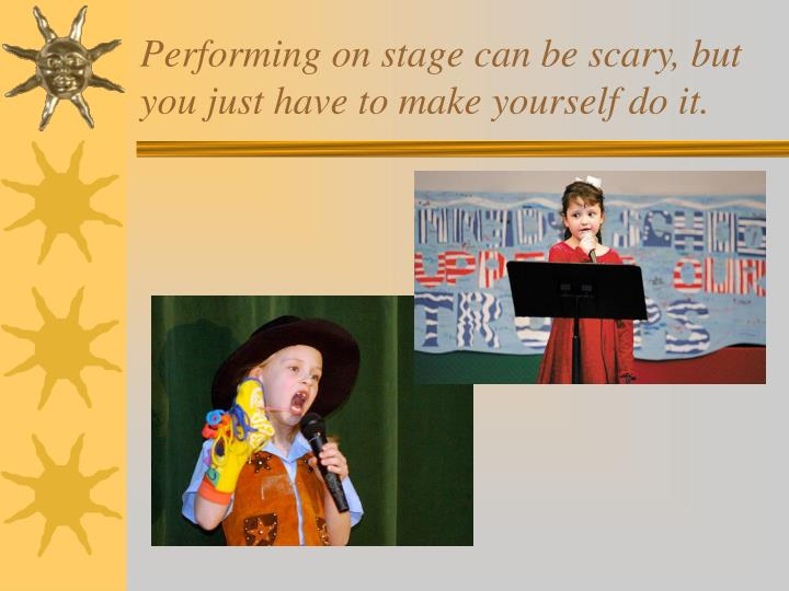 Performing on stage can be scary, but you just have to make yourself do it.
