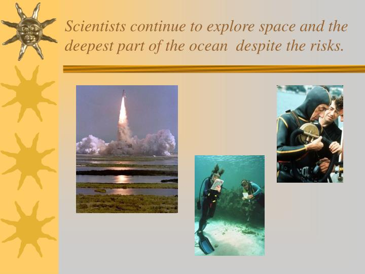 Scientists continue to explore space and the deepest part of the ocean  despite the risks.