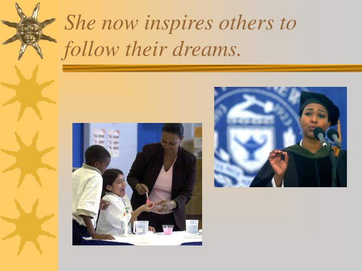 She now inspires others to follow their dreams.