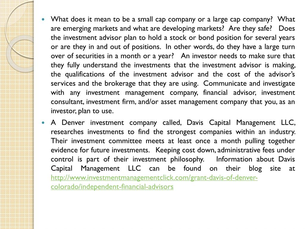 What does it mean to be a small cap company or a large cap company?  What are emerging markets and what are developing markets?  Are they safe?   Does the investment advisor plan to hold a stock or bond position for several years or are they in and out of positions.  In other words, do they have a large turn over of securities in a month or a year?   An investor needs to make sure that they fully understand the investments that the investment advisor is making, the qualifications of the investment advisor and the cost of the advisor's services and the brokerage that they are using.  Communicate and investigate with any investment management company, financial advisor, investment consultant, investment firm, and/or asset management company that you, as an investor, plan to use.