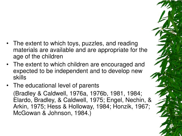 •	The extent to which toys, puzzles, and reading materials are available and are appropriate for the age of the children