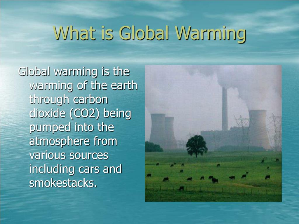 Global warming is the warming of the earth through carbon dioxide (CO2) being pumped into the atmosphere from various sources including cars and smokestacks.