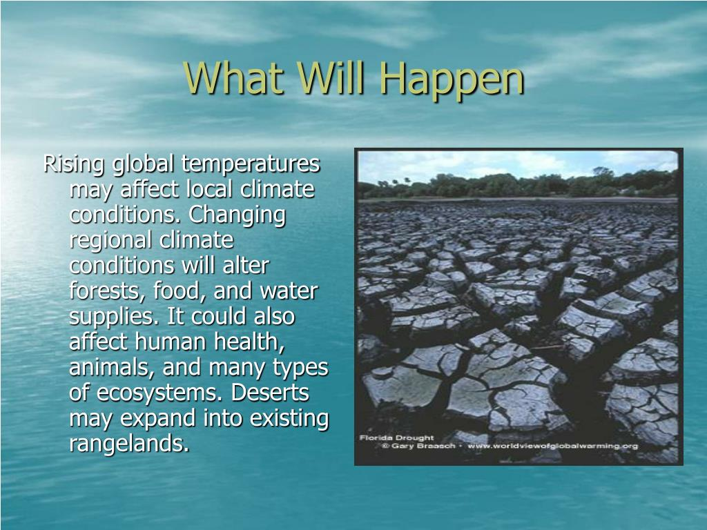 Rising global temperatures may affect local climate conditions. Changing regional climate conditions will alter forests, food, and water supplies. It could also affect human health, animals, and many types of ecosystems. Deserts may expand into existing rangelands.