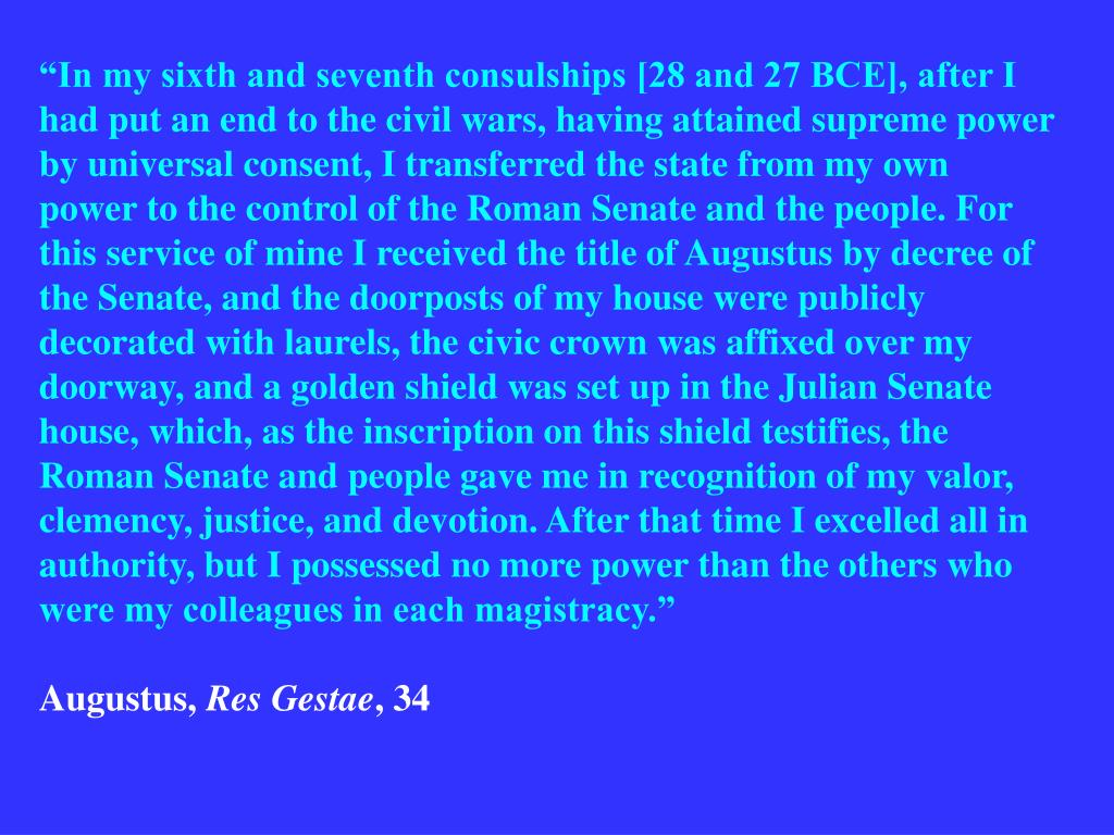 """""""In my sixth and seventh consulships [28 and 27 BCE], after I had put an end to the civil wars, having attained supreme power by universal consent, I transferred the state from my own power to the control of the Roman Senate and the people. For this service of mine I received the title of Augustus by decree of the Senate, and the doorposts of my house were publicly decorated with laurels, the civic crown was affixed over my doorway, and a golden shield was set up in the Julian Senate house, which, as the inscription on this shield testifies, the Roman Senate and people gave me in recognition of my valor, clemency, justice, and devotion. After that time I excelled all in authority, but I possessed no more power than the others who were my colleagues in each magistracy."""""""
