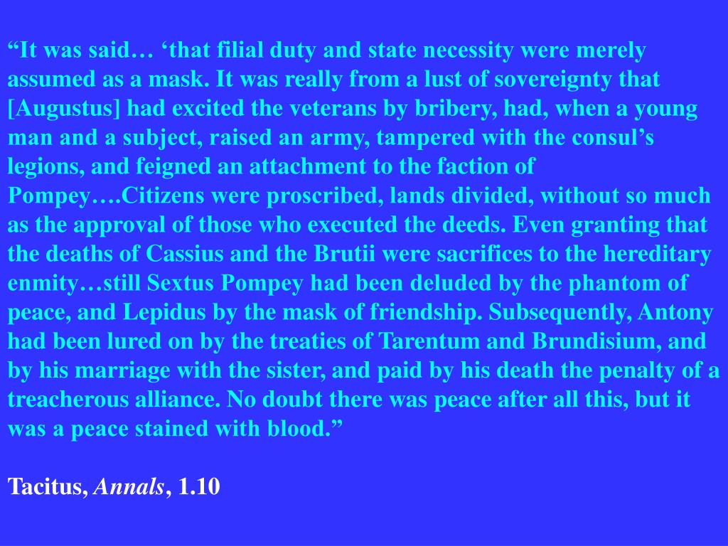 """""""It was said… 'that filial duty and state necessity were merely assumed as a mask. It was really from a lust of sovereignty that [Augustus] had excited the veterans by bribery, had, when a young man and a subject, raised an army, tampered with the consul's legions, and feigned an attachment to the faction of Pompey….Citizens were proscribed, lands divided, without so much as the approval of those who executed the deeds. Even granting that the deaths of Cassius and the Brutii were sacrifices to the hereditary enmity…still Sextus Pompey had been deluded by the phantom of peace, and Lepidus by the mask of friendship. Subsequently, Antony had been lured on by the treaties of Tarentum and Brundisium, and by his marriage with the sister, and paid by his death the penalty of a treacherous alliance. No doubt there was peace after all this, but it was a peace stained with blood."""""""