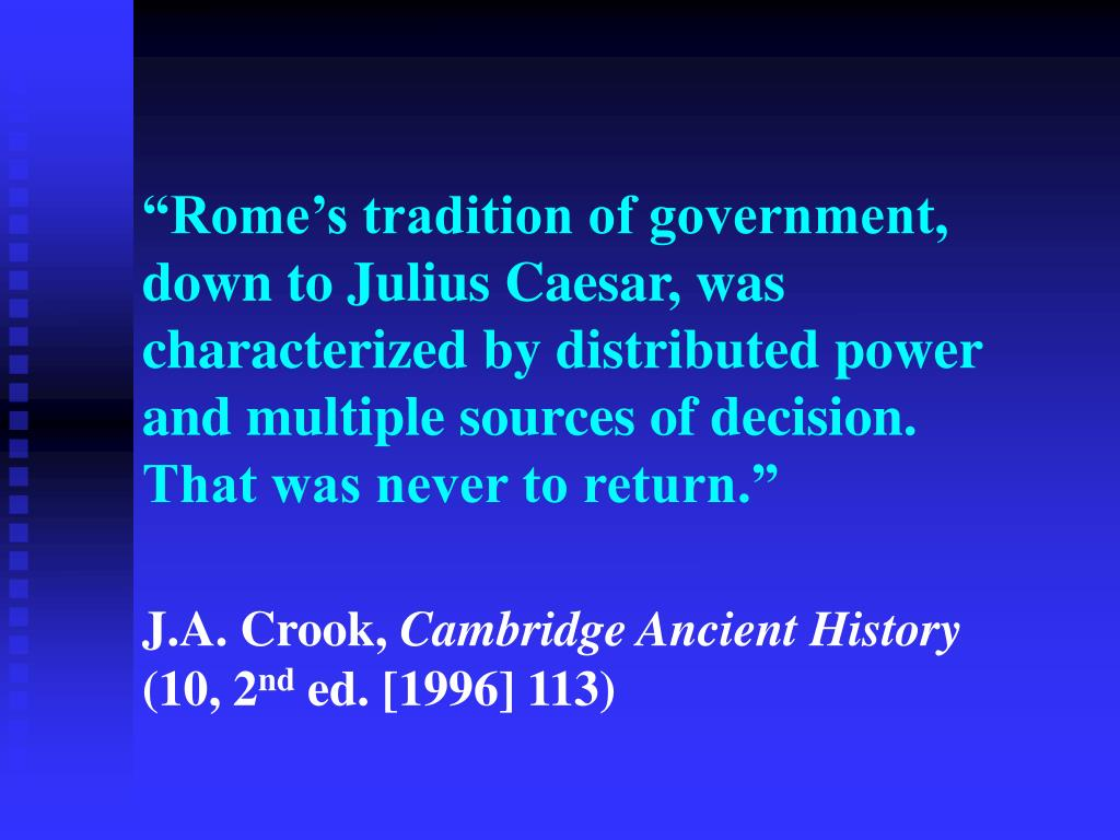 """""""Rome's tradition of government, down to Julius Caesar, was characterized by distributed power and multiple sources of decision. That was never to return."""""""
