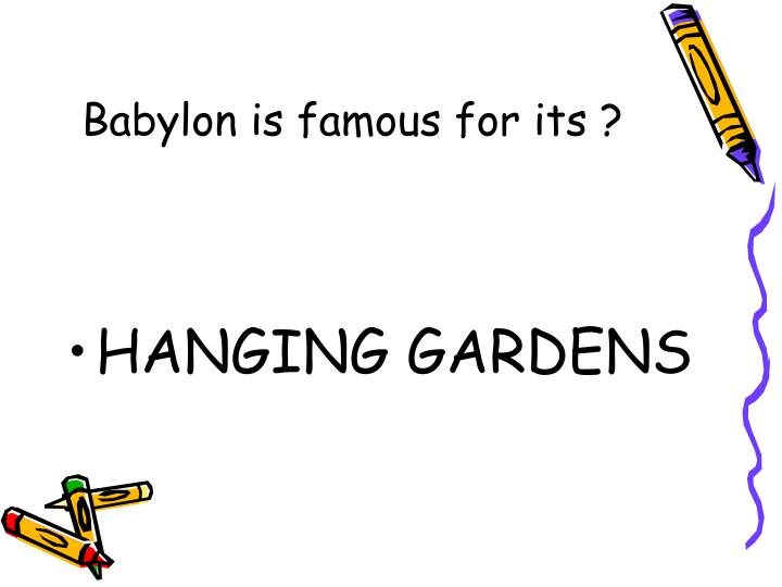 Babylon is famous for its ?