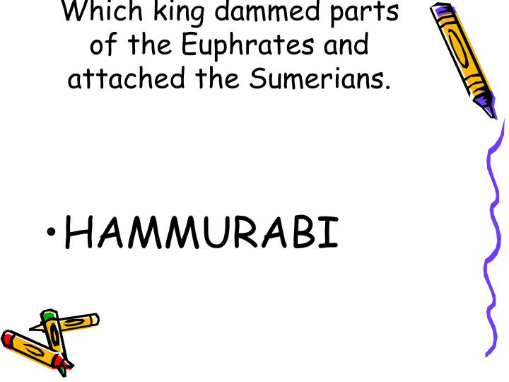Which king dammed parts of the Euphrates and attached the Sumerians.