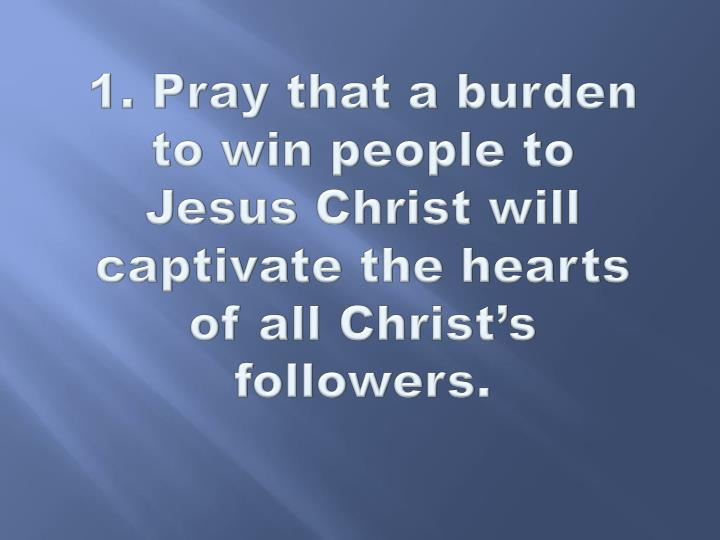 1. Pray that a burden to win people to Jesus Christ will captivate the hearts of all Christ's foll...